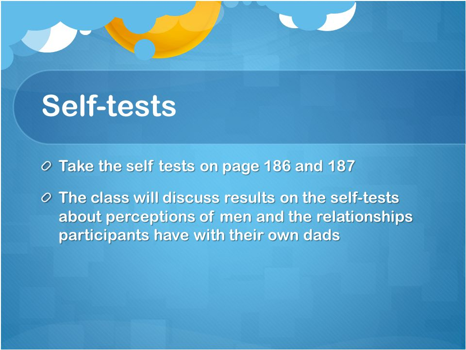 Self-tests Take the self tests on page 186 and 187 The class will discuss results on the self-tests about perceptions of men and the relationships participants have with their own dads