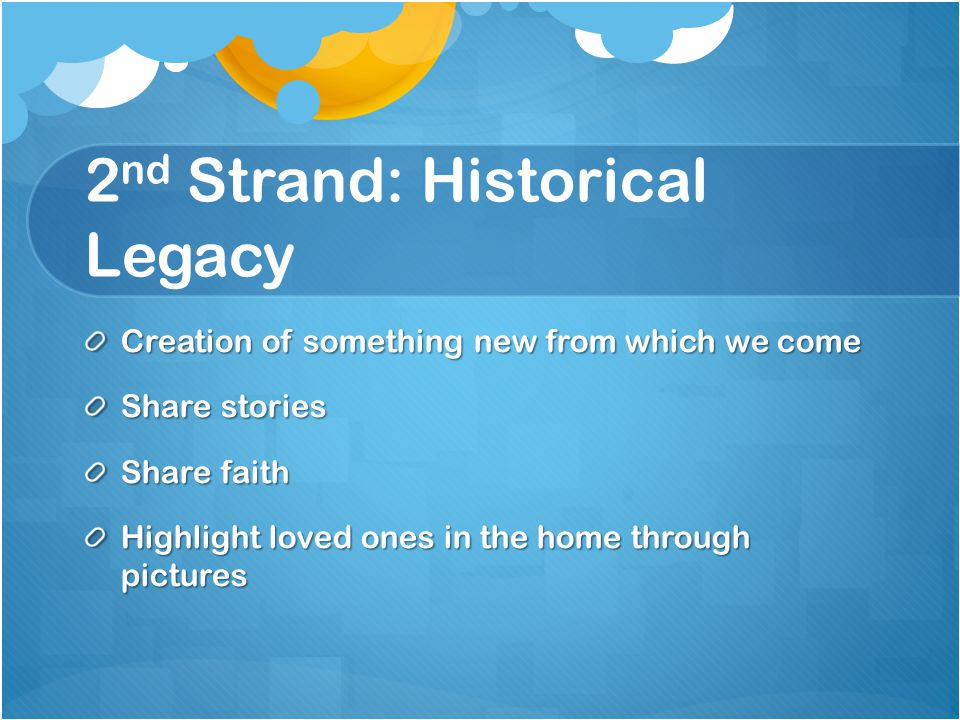 2 nd Strand: Historical Legacy Creation of something new from which we come Share stories Share faith Highlight loved ones in the home through pictures