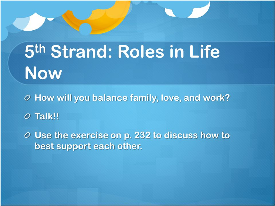 5 th Strand: Roles in Life Now How will you balance family, love, and work.
