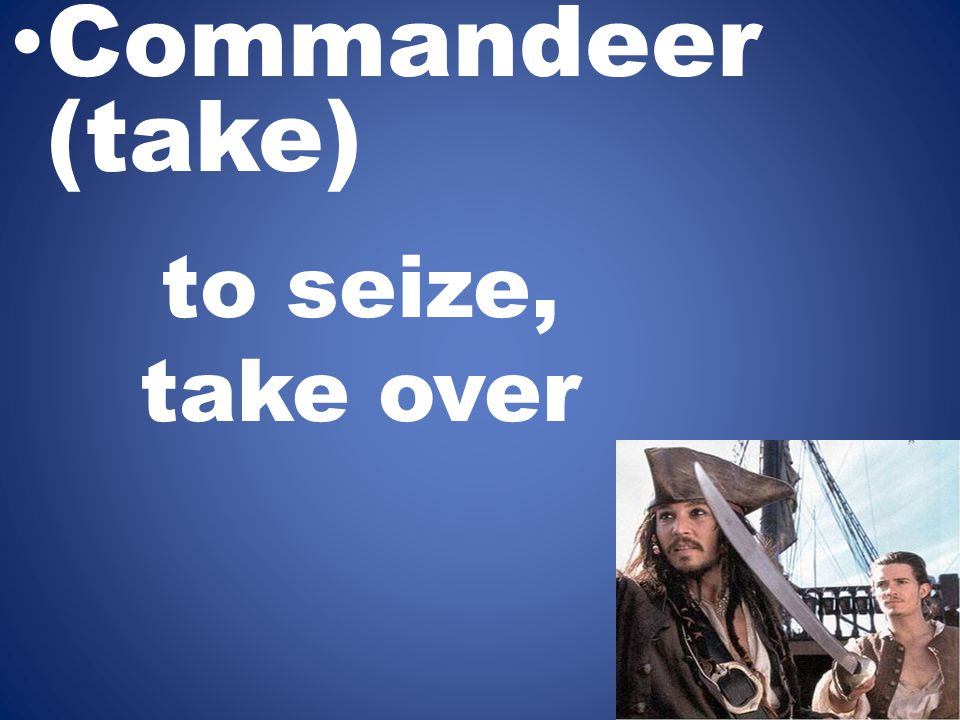 to seize, take over Commandeer (take)