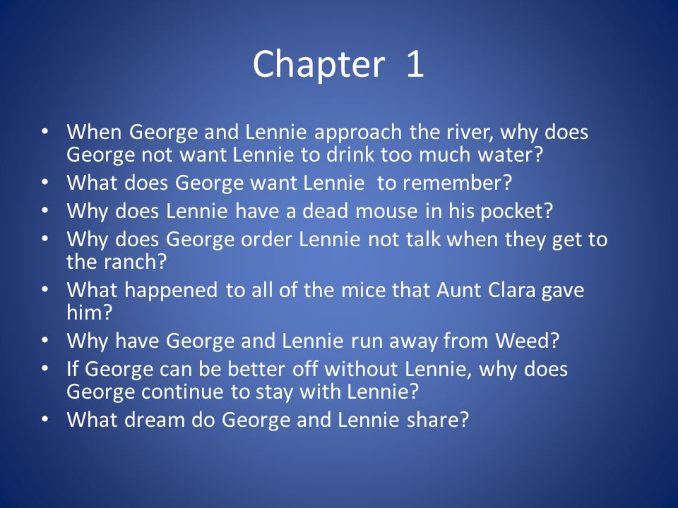 Chapter 1 When George and Lennie approach the river, why does George not want Lennie to drink too much water? What does George want Lennie to remember