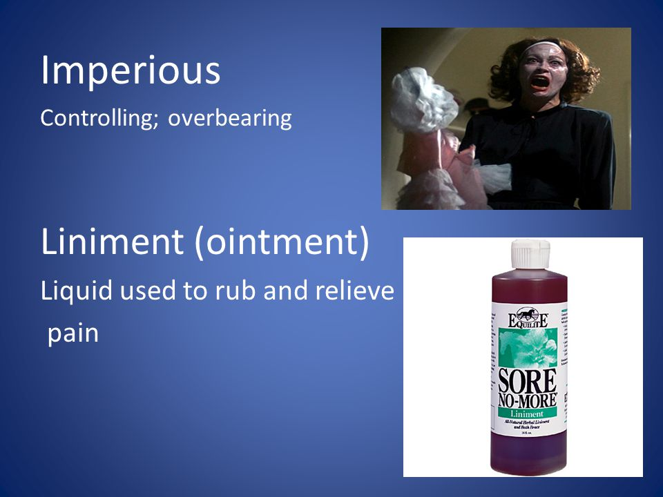 Imperious Controlling; overbearing Liniment (ointment) Liquid used to rub and relieve pain