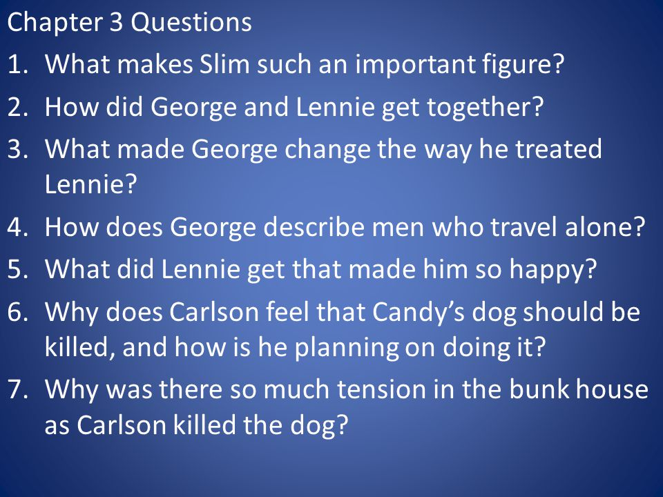 Chapter 3 Questions 1.What makes Slim such an important figure? 2.How did George and Lennie get together? 3.What made George change the way he treated