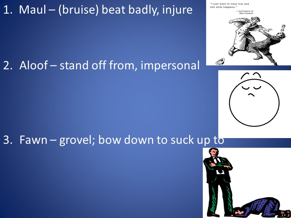 1. Maul – (bruise) beat badly, injure 2.Aloof – stand off from, impersonal 3.Fawn – grovel; bow down to suck up to