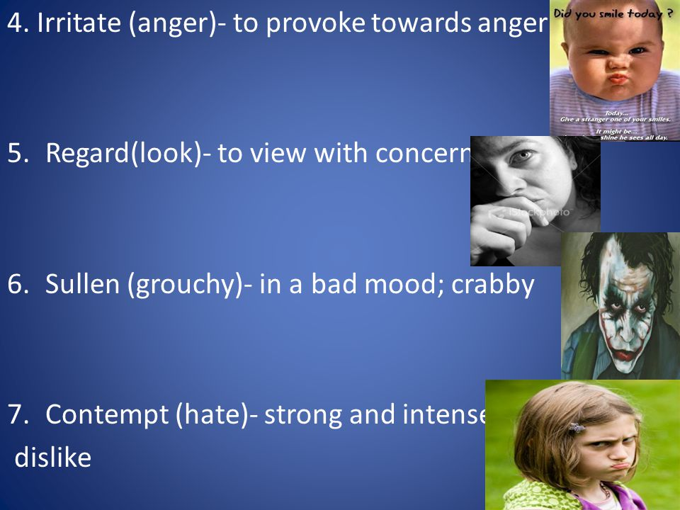 4. Irritate (anger)- to provoke towards anger 5.Regard(look)- to view with concern 6.Sullen (grouchy)- in a bad mood; crabby 7.Contempt (hate)- strong