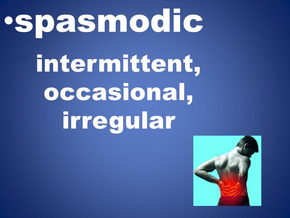 intermittent, occasional, irregular spasmodic