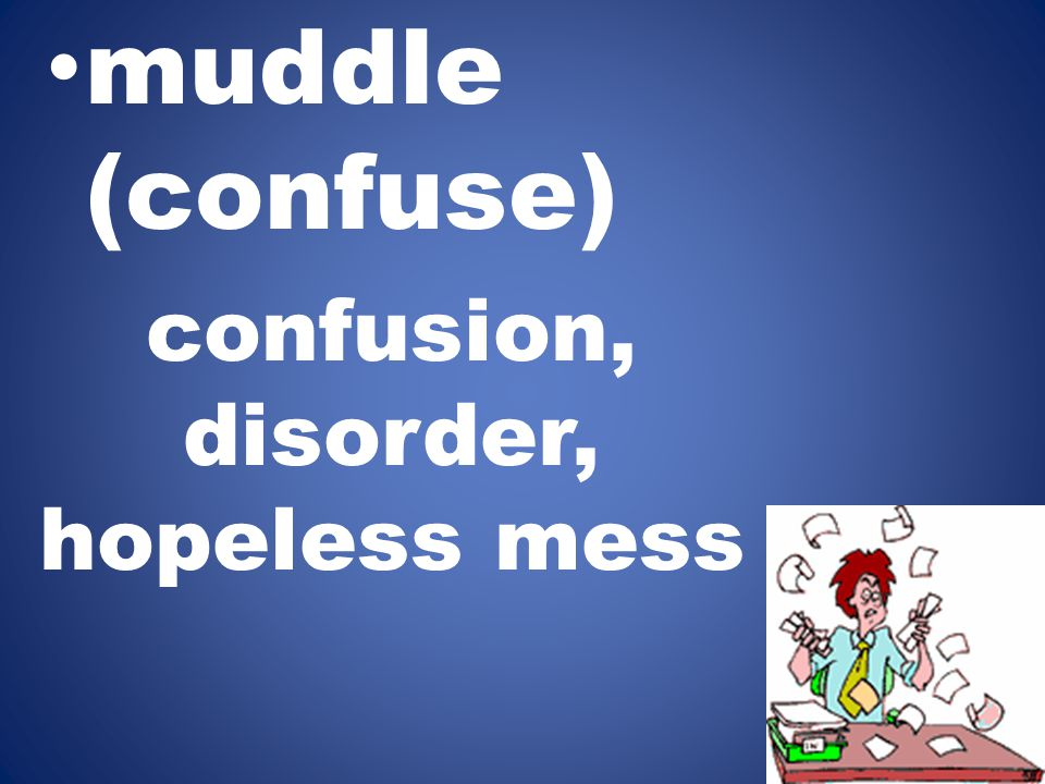 confusion, disorder, hopeless mess muddle (confuse)