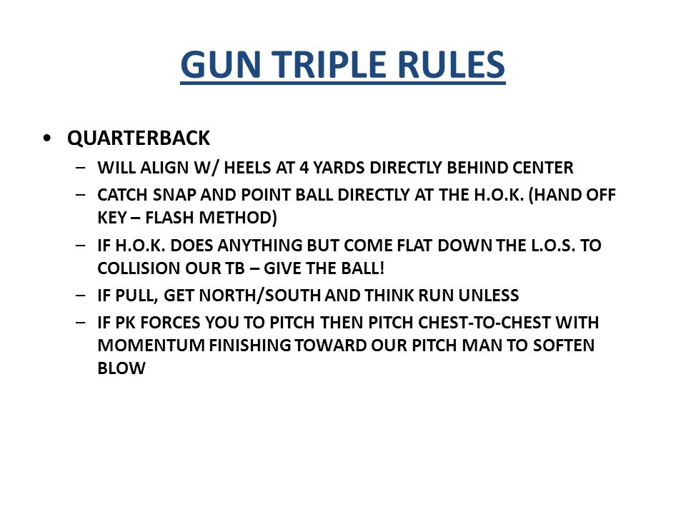 GUN TRIPLE RULES TAILBACK/FULLBACK –5 YARDS DIRECTLY BEHIND QB –2 PT STANCE; WILL SHUFFLE PLAYSIDE FOOT – PLANT AND HIT THE A GAP AT 100 MPH IF OPEN; IF NOT, SLIDE AND GLIDE TECHNIQUE (KEEP SHOULDERS SQUARE TO THE L.O.S.