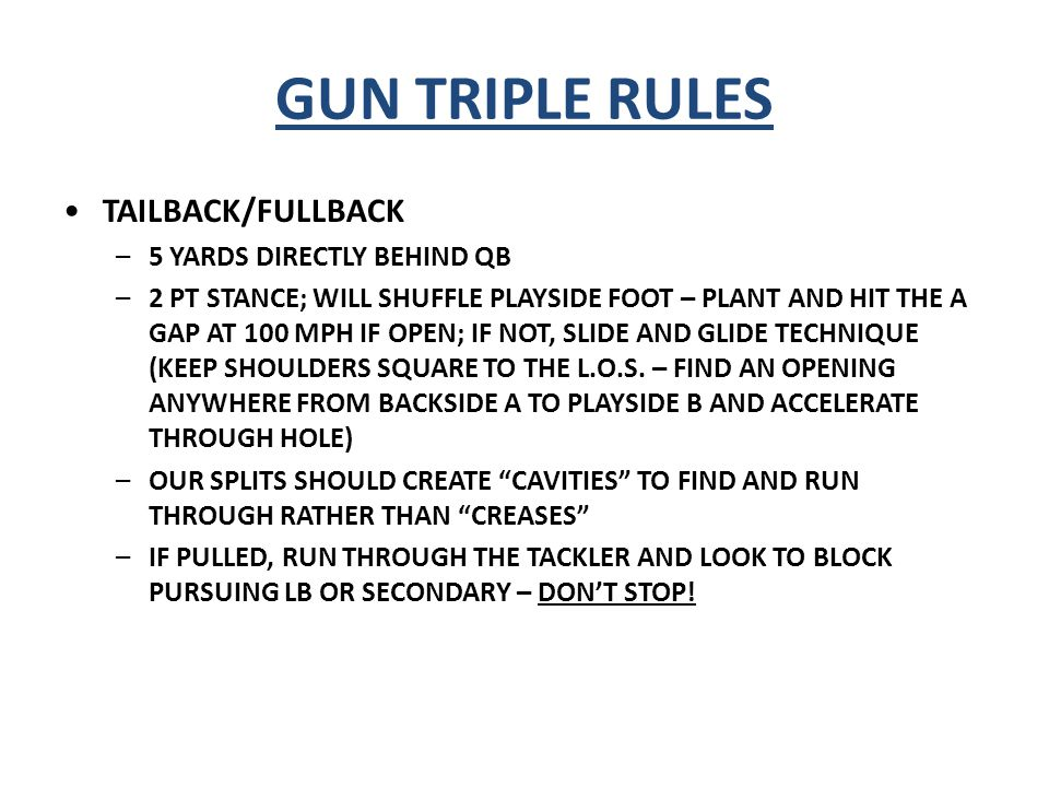 GUN TRIPLE RULES PLAYSIDE SLOT/FLANKER –3 COUNT (SEAL ILB TO FS) OR 4 COUNT (ARC ON SECONDARY RUN SUPPORT…EITHER SAFETY OR CORNER) –1x1 OFF OUTSIDE FOOT OF TACKLE PITCHBACK –PITCH, NO MOTION (UNLESS CALLED) –RUN TO THE HEELS OF TB THEN GET FLAT –MAINTAIN 5 x 1 PITCH RELATIONSHIP, DON'T TURN UNTIL THE QB TURNS –CATCH PITCH AND GET NORTH/SOUTH –1x1 OFF OUTSIDE FOOT OF TACKLE PLAYSIDE SPLIT END AND BACKSIDE SPLIT END –SLOW BLOCK #1, ALIGN 8-16 YARDS DEPENDING –IF CHARLIE IS CALLED, THE P/S SE AND P/S SLOT SWITCH BLOCKING ASSIGNMENTS