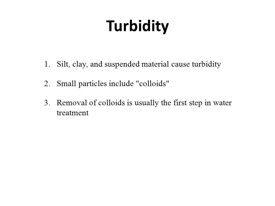 Turbidity 1.Silt, clay, and suspended material cause turbidity 2.Small particles include colloids 3.Removal of colloids is usually the first step in water treatment