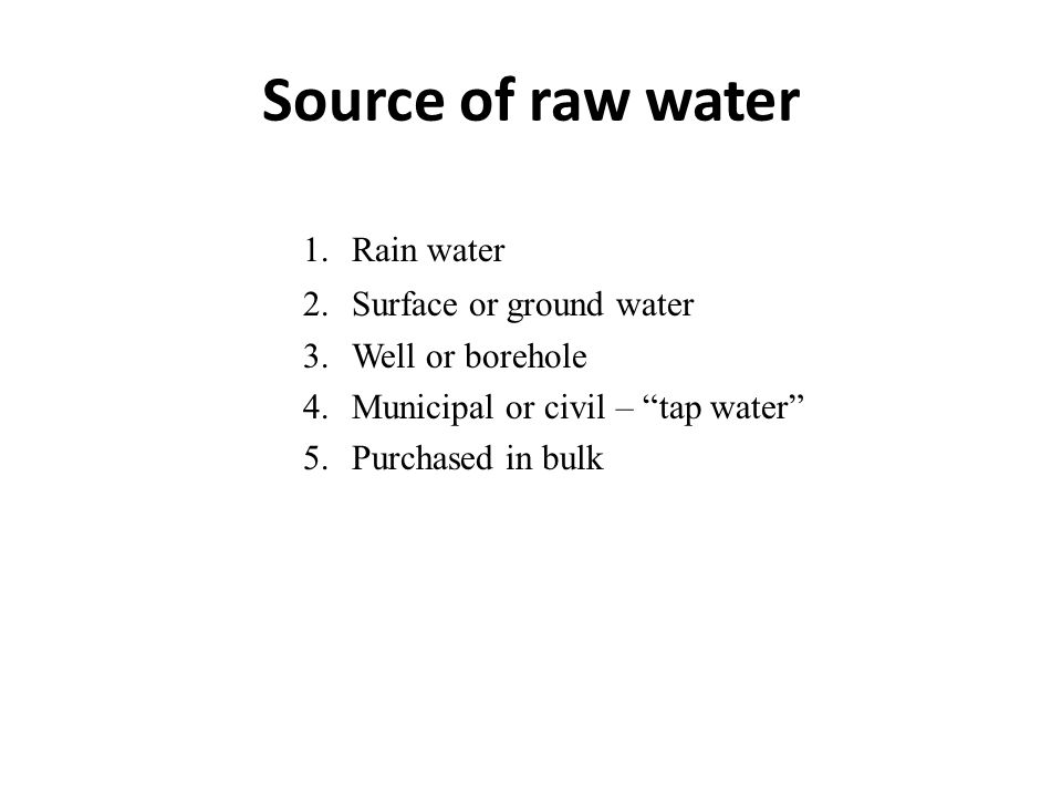 Source of raw water 1.Rain water 2.Surface or ground water 3.Well or borehole 4.Municipal or civil – tap water 5.Purchased in bulk