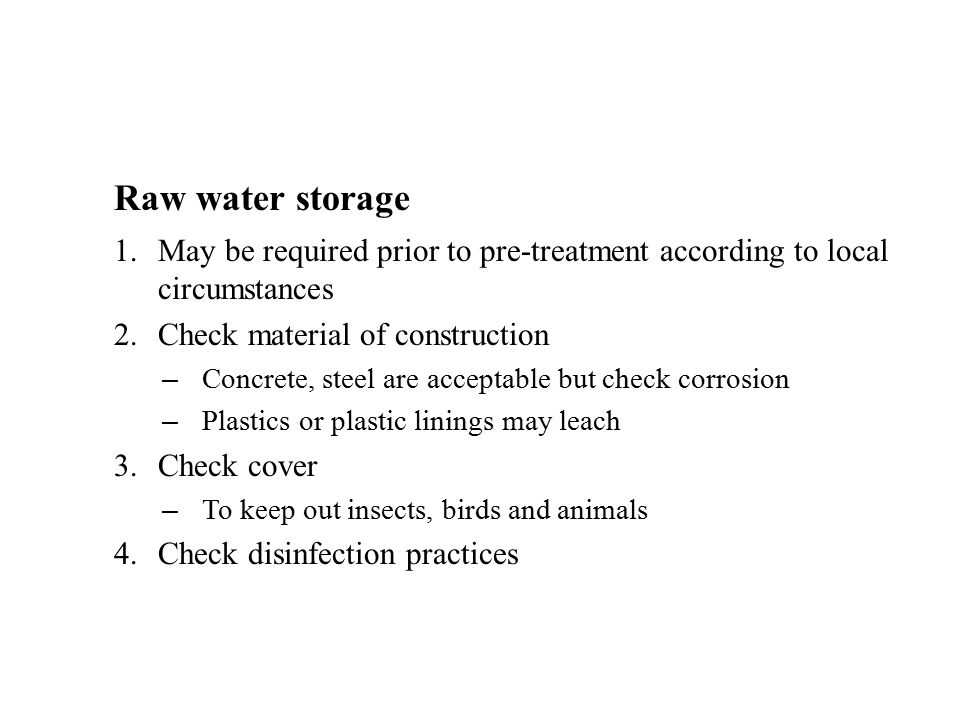 Raw water storage 1.May be required prior to pre-treatment according to local circumstances 2.Check material of construction – Concrete, steel are acceptable but check corrosion – Plastics or plastic linings may leach 3.Check cover – To keep out insects, birds and animals 4.Check disinfection practices