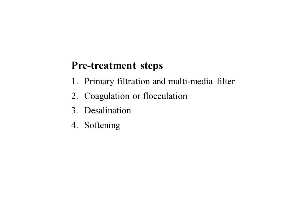 Pre-treatment steps 1.Primary filtration and multi-media filter 2.Coagulation or flocculation 3.Desalination 4.Softening