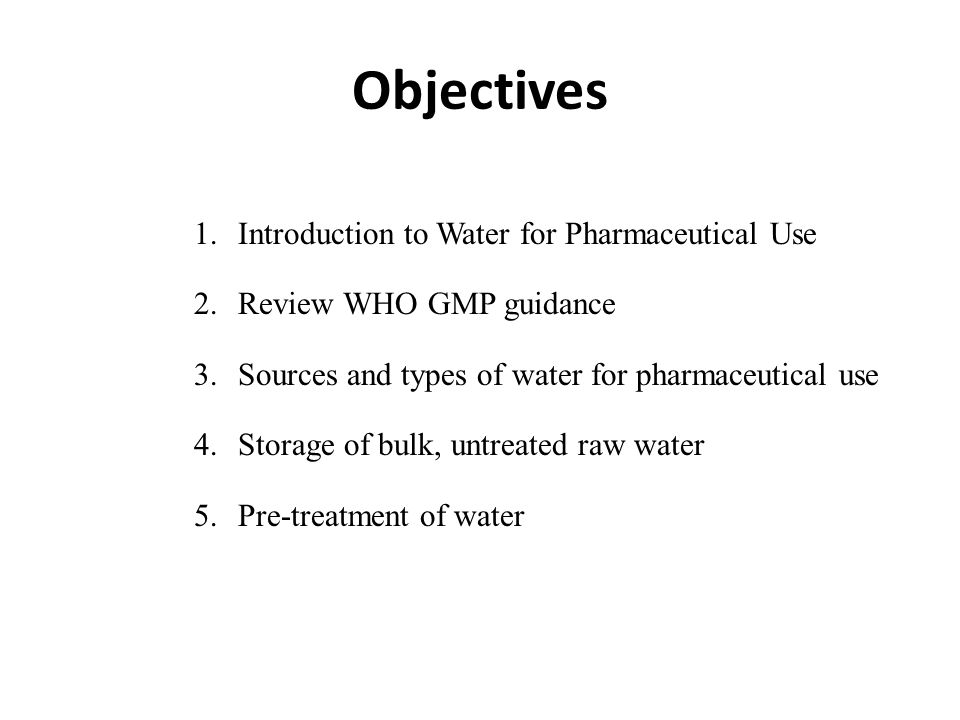 Objectives 1.Introduction to Water for Pharmaceutical Use 2.Review WHO GMP guidance 3.Sources and types of water for pharmaceutical use 4.Storage of bulk, untreated raw water 5.Pre-treatment of water