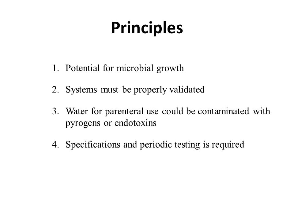 Principles 1.Potential for microbial growth 2.Systems must be properly validated 3.Water for parenteral use could be contaminated with pyrogens or endotoxins 4.Specifications and periodic testing is required