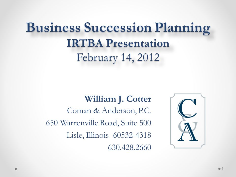 Business Succession Planning IRTBA Presentation February 14, 2012 William J. Cotter Coman & Anderson, P.C. 650 Warrenville Road, Suite 500 Lisle, Illi