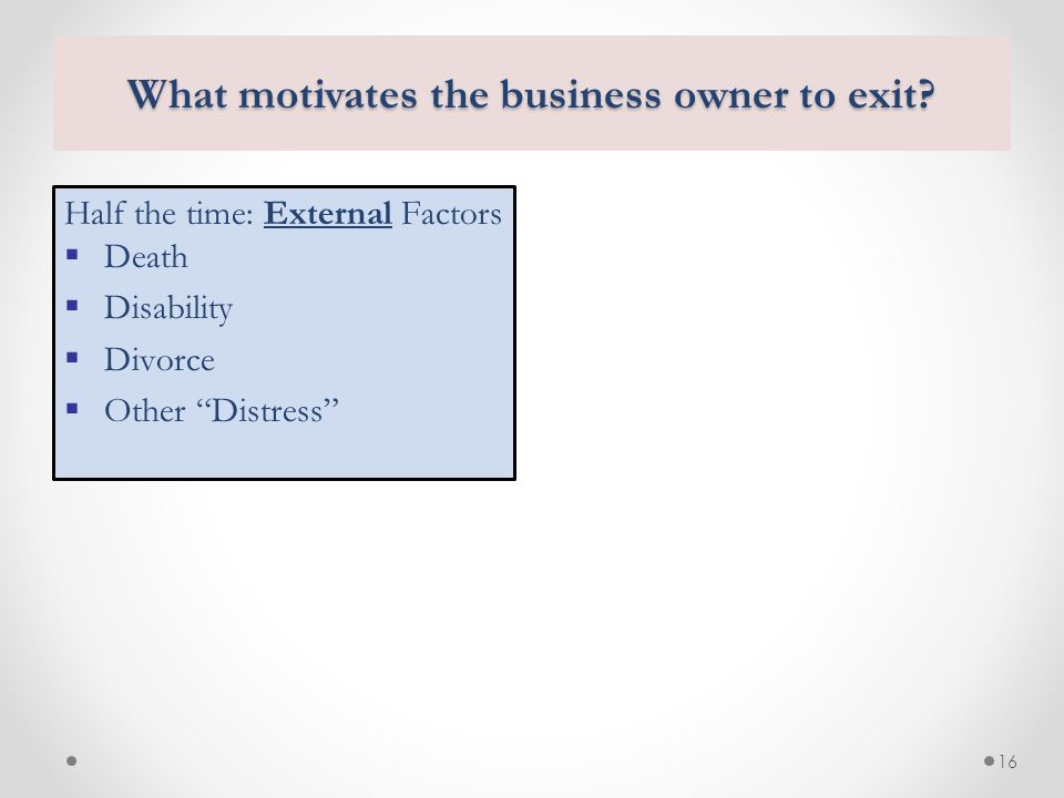 "16 What motivates the business owner to exit? Half the time: External Factors  Death  Disability  Divorce  Other ""Distress"""