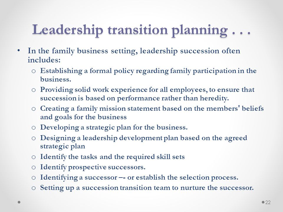 Leadership transition planning... In the family business setting, leadership succession often includes: o Establishing a formal policy regarding famil