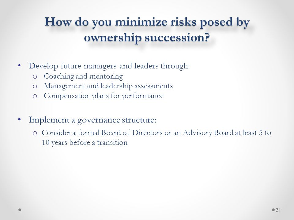 How do you minimize risks posed by ownership succession? Develop future managers and leaders through: o Coaching and mentoring o Management and leader