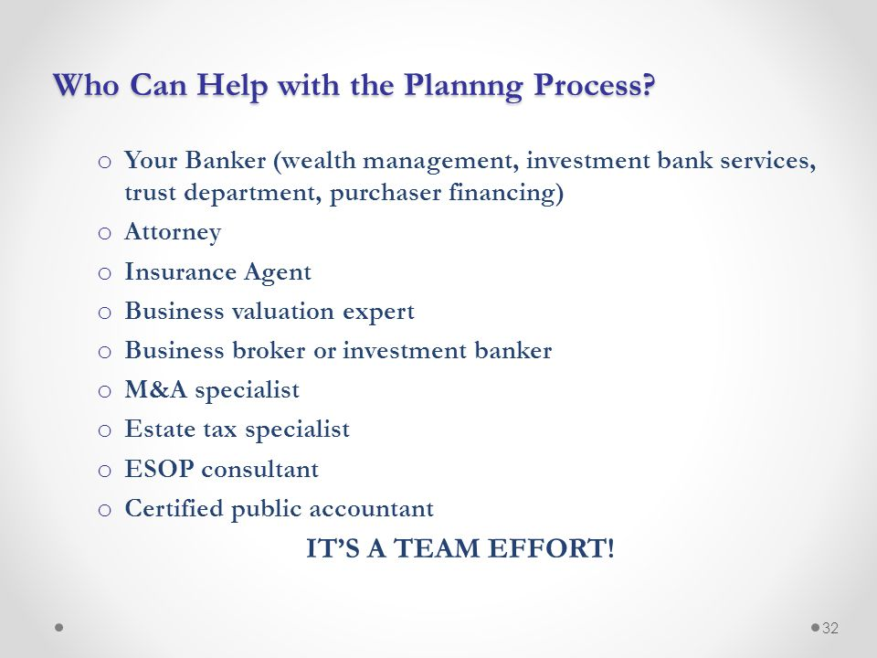 Who Can Help with the Plannng Process? o Your Banker (wealth management, investment bank services, trust department, purchaser financing) o Attorney o