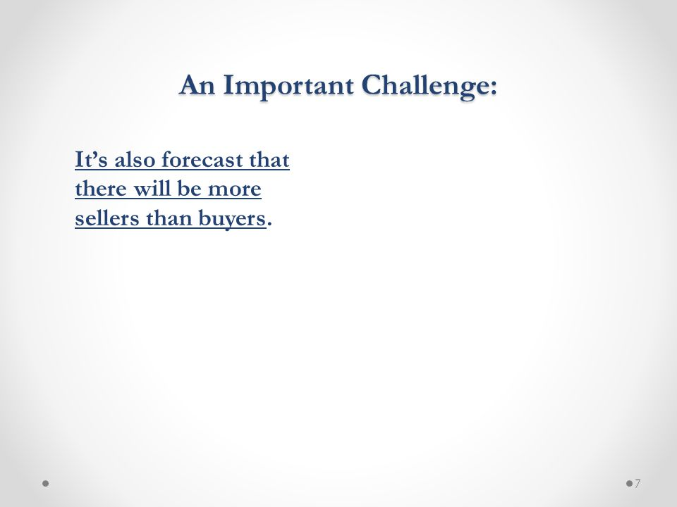 7 An Important Challenge: It's also forecast that there will be more sellers than buyers.