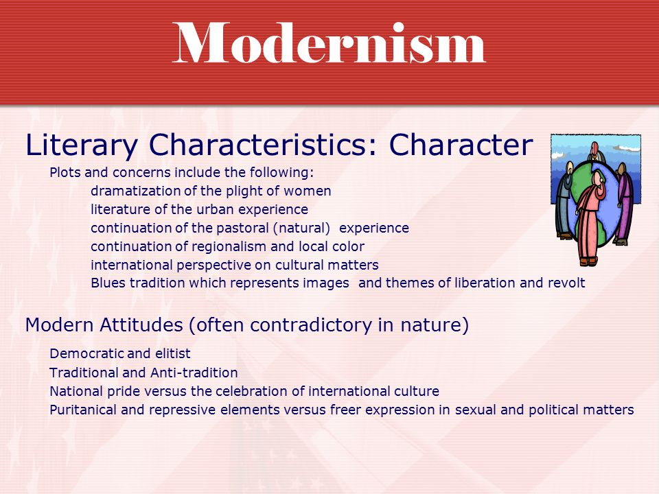 Modernism Literary Characteristics: Character Plots and concerns include the following: dramatization of the plight of women literature of the urban experience continuation of the pastoral (natural) experience continuation of regionalism and local color international perspective on cultural matters Blues tradition which represents images and themes of liberation and revolt Modern Attitudes (often contradictory in nature) Democratic and elitist Traditional and Anti-tradition National pride versus the celebration of international culture Puritanical and repressive elements versus freer expression in sexual and political matters