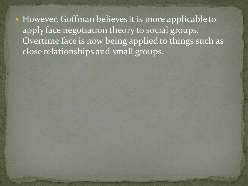 However, Goffman believes it is more applicable to apply face negotiation theory to social groups.