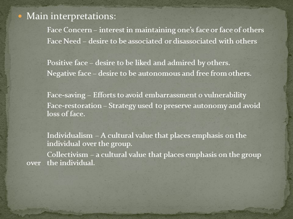 Main interpretations: Face Concern – interest in maintaining one's face or face of others Face Need – desire to be associated or disassociated with others Positive face – desire to be liked and admired by others.