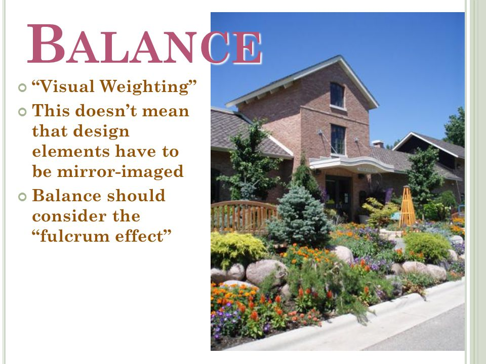B ALANCE Visual Weighting This doesn't mean that design elements have to be mirror-imaged Balance should consider the fulcrum effect