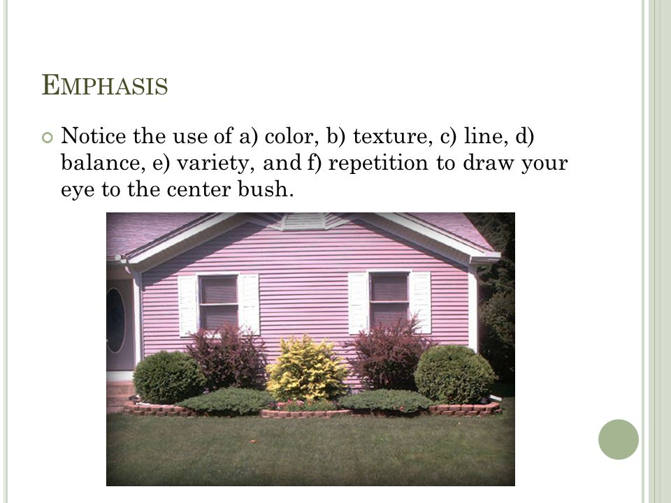 E MPHASIS Notice the use of a) color, b) texture, c) line, d) balance, e) variety, and f) repetition to draw your eye to the center bush.