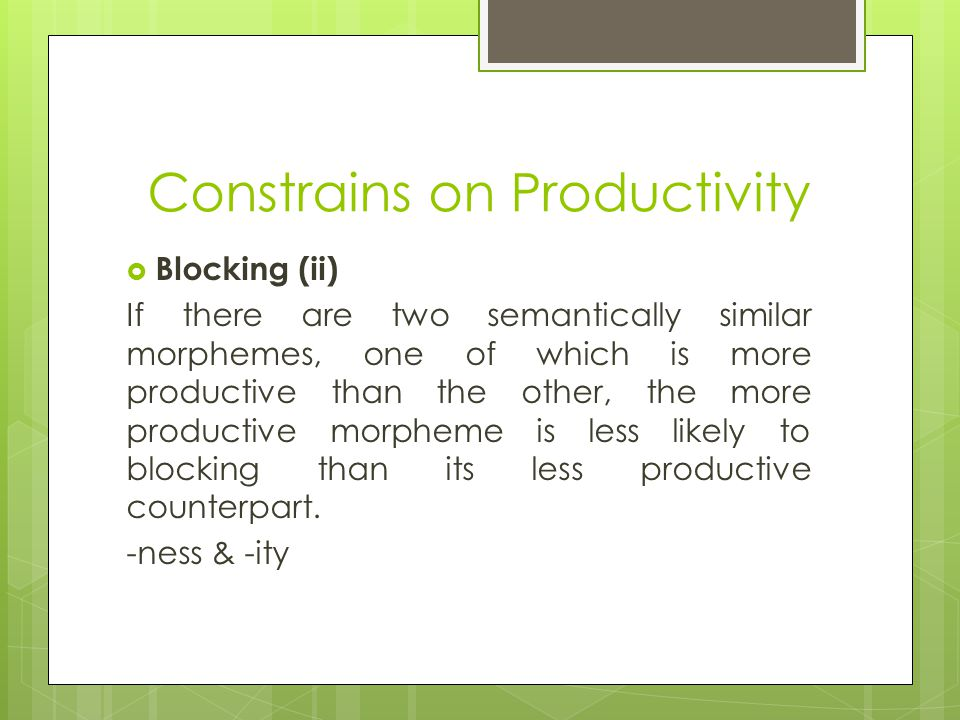 Constrains on Productivity  Blocking (ii) If there are two semantically similar morphemes, one of which is more productive than the other, the more productive morpheme is less likely to blocking than its less productive counterpart.