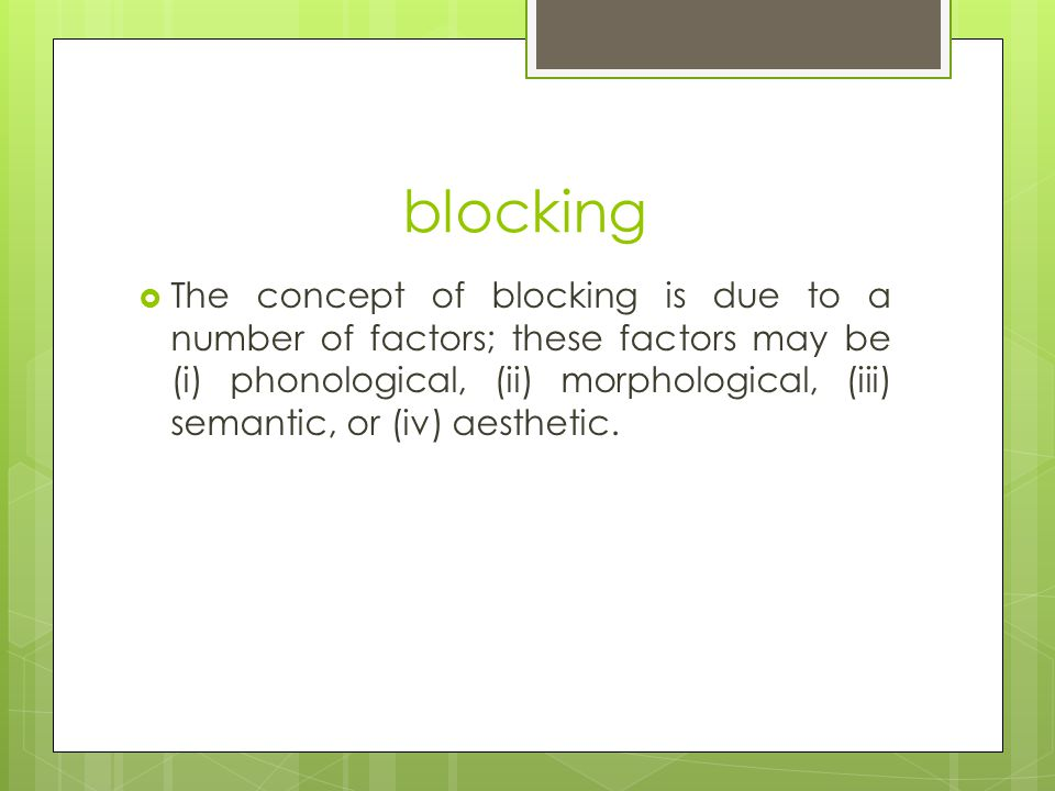 blocking  The concept of blocking is due to a number of factors; these factors may be (i) phonological, (ii) morphological, (iii) semantic, or (iv) aesthetic.