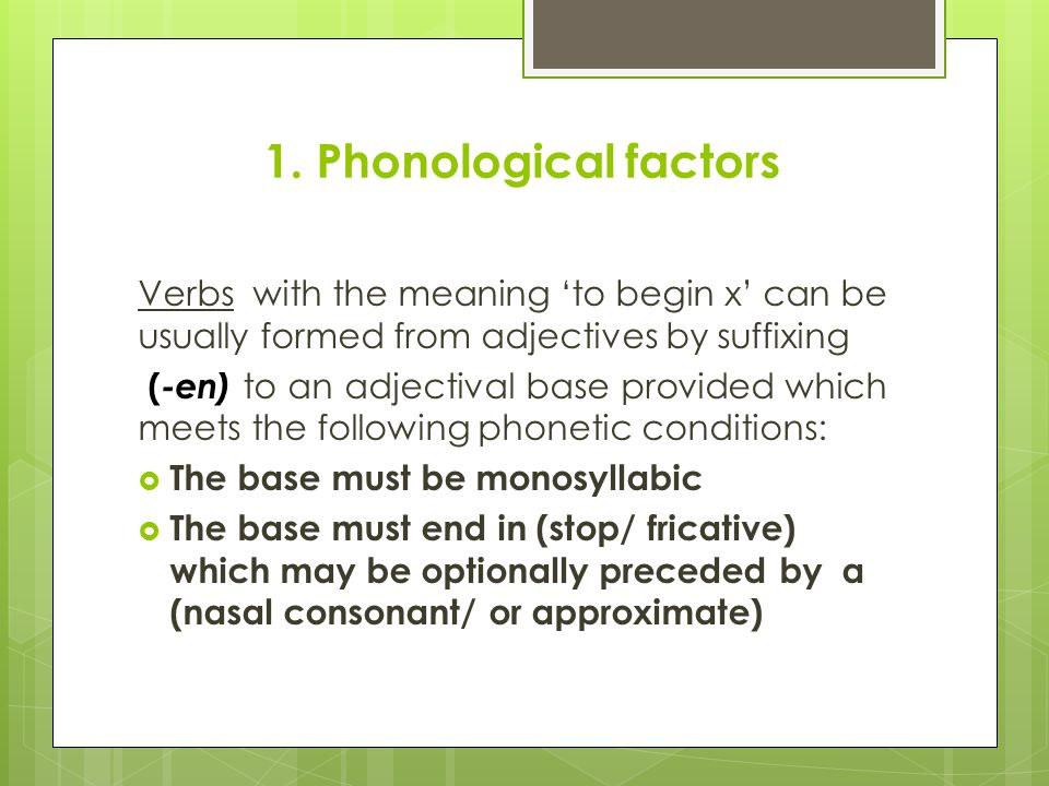 1. Phonological factors Verbs with the meaning 'to begin x' can be usually formed from adjectives by suffixing ( -en) to an adjectival base provided w