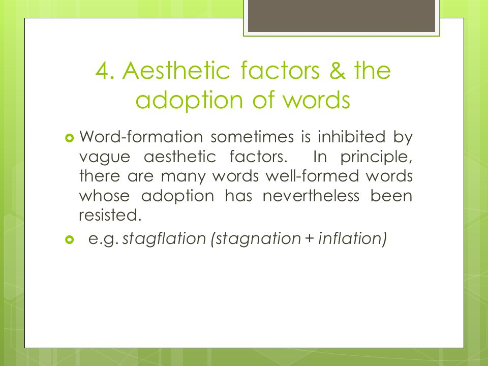 4. Aesthetic factors & the adoption of words  Word-formation sometimes is inhibited by vague aesthetic factors. In principle, there are many words we