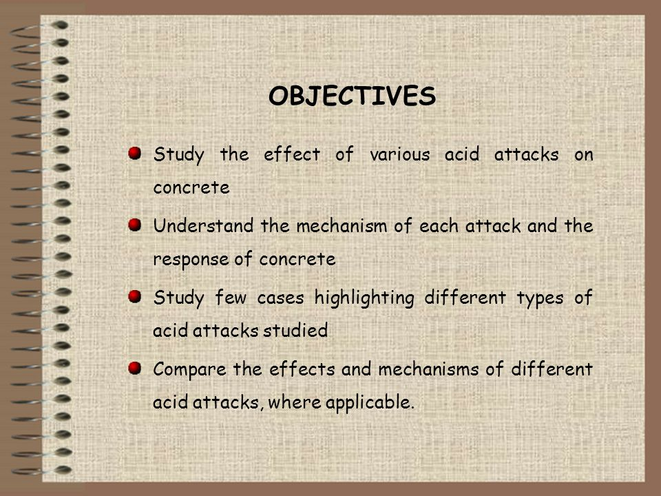 OBJECTIVES Study the effect of various acid attacks on concrete Understand the mechanism of each attack and the response of concrete Study few cases h