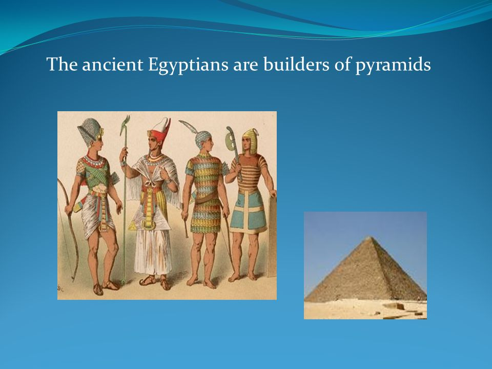 The ancient Egyptians are builders of pyramids
