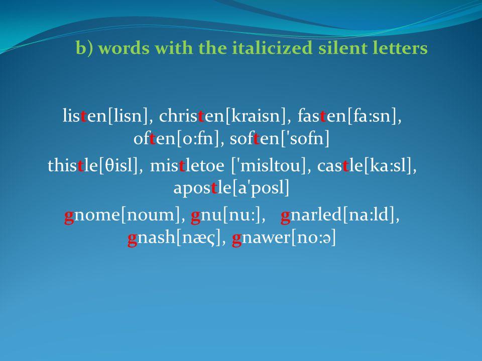 listen[lisn], christen[kraisn], fasten[fa:sn], often[o:fn], soften['sofn] thistle[θisl], mistletoe ['misltou], castle[ka:sl], apostle[a'posl] gnome[no