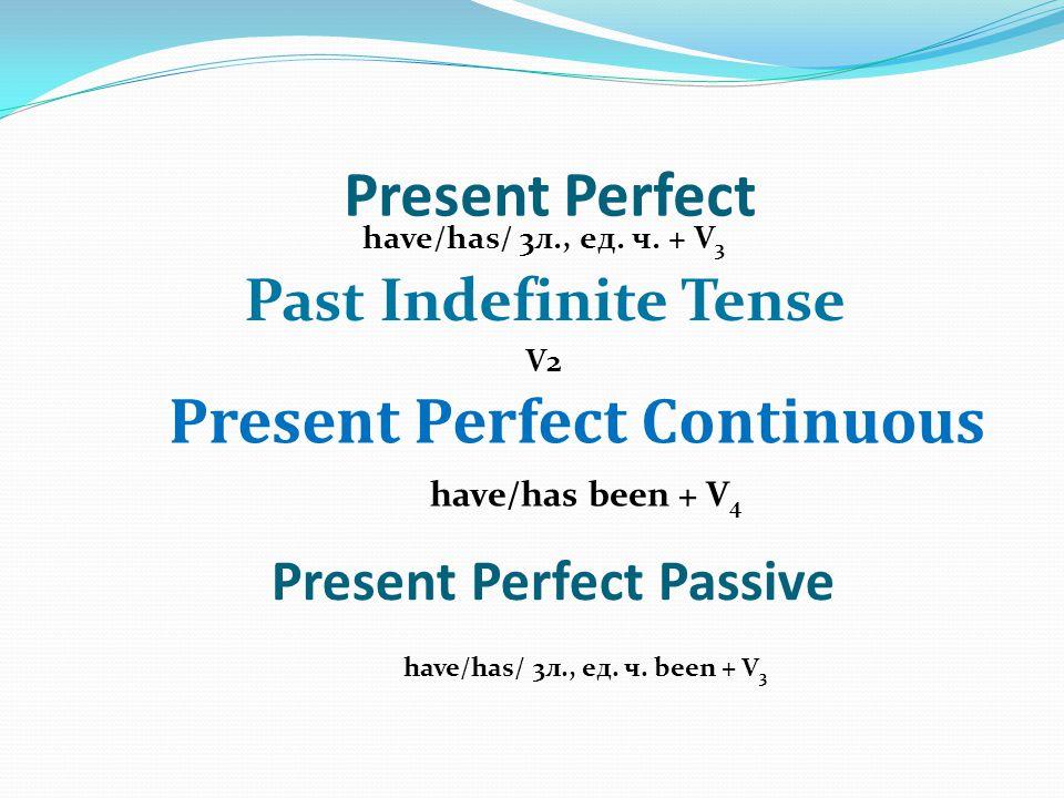 Present Perfect Passive have/has/ 3л., ед. ч. + V 3 Past Indefinite Tense V2 Present Perfect Continuous Present Perfect have/has been + V 4 have/has/