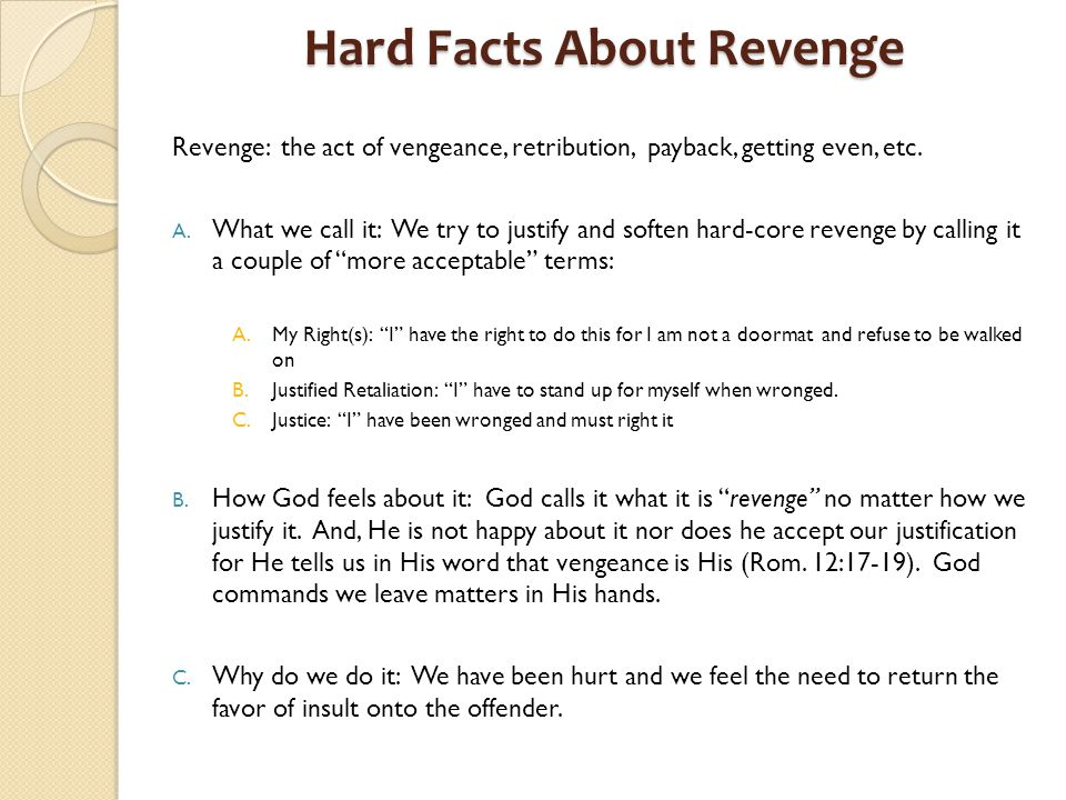 Revenge: the act of vengeance, retribution, payback, getting even, etc.