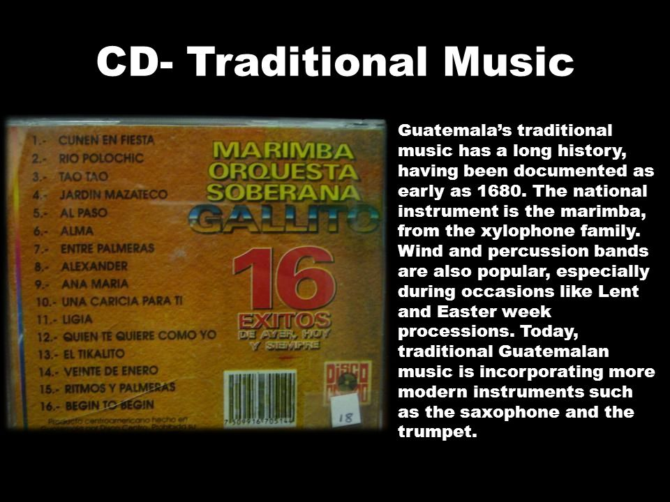 CD- Traditional Music Guatemala's traditional music has a long history, having been documented as early as 1680. The national instrument is the marimb