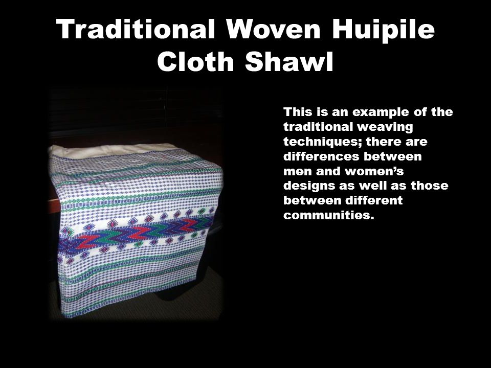 Traditional Woven Huipile Cloth Shawl This is an example of the traditional weaving techniques; there are differences between men and women's designs