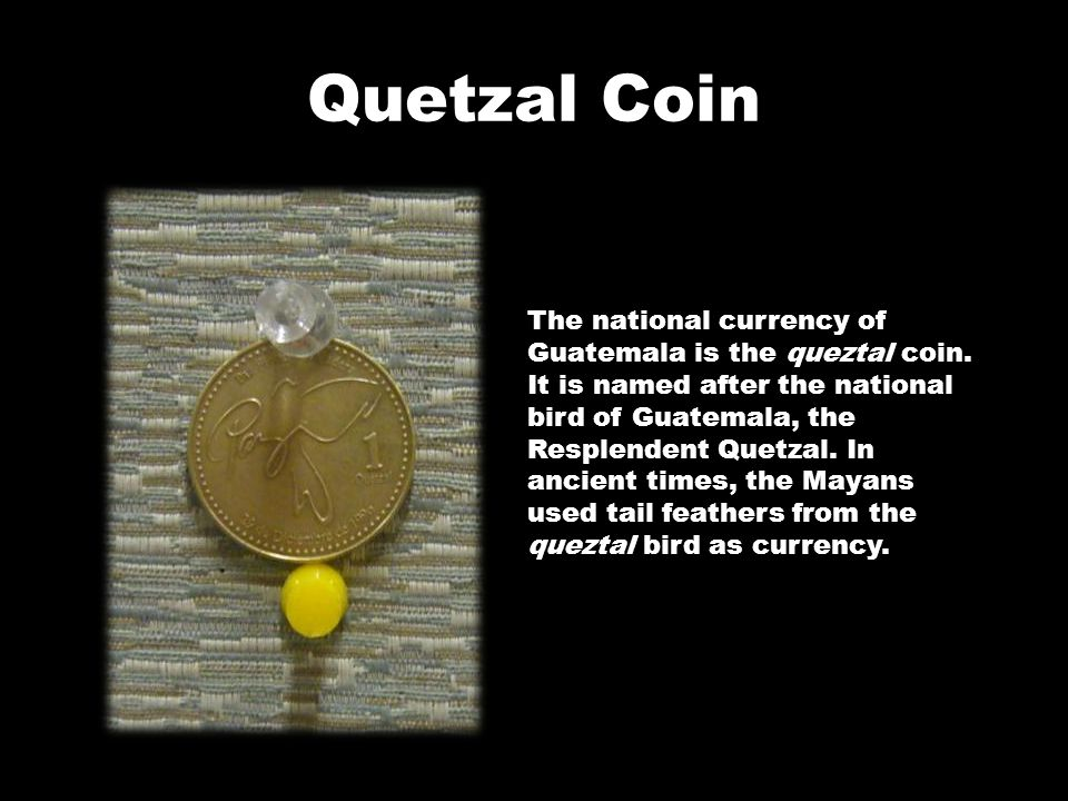 Quetzal Coin The national currency of Guatemala is the queztal coin. It is named after the national bird of Guatemala, the Resplendent Quetzal. In anc