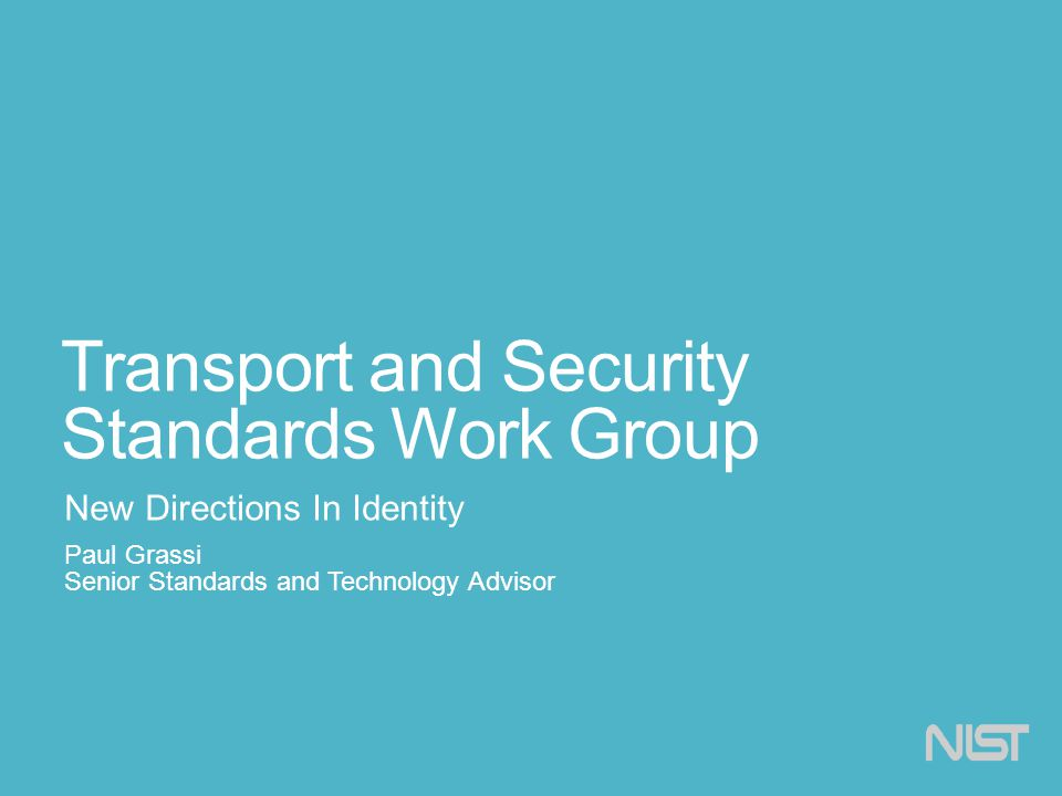 Transport and Security Standards Work Group New Directions In Identity Paul Grassi Senior Standards and Technology Advisor