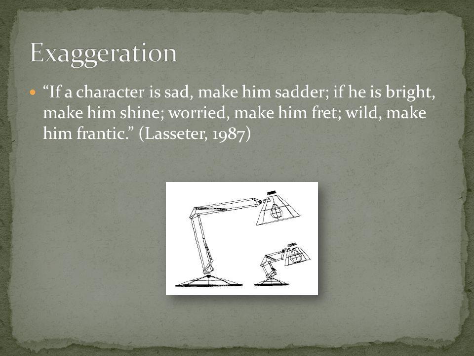 If a character is sad, make him sadder; if he is bright, make him shine; worried, make him fret; wild, make him frantic. (Lasseter, 1987)