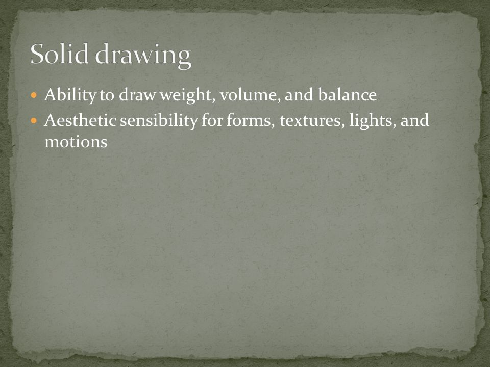 Ability to draw weight, volume, and balance Aesthetic sensibility for forms, textures, lights, and motions