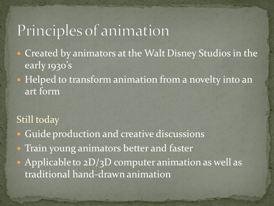 Created by animators at the Walt Disney Studios in the early 1930's Helped to transform animation from a novelty into an art form Still today Guide production and creative discussions Train young animators better and faster Applicable to 2D/3D computer animation as well as traditional hand-drawn animation