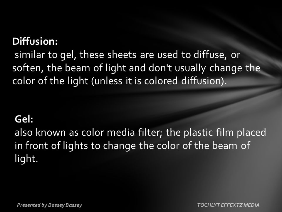 Diffusion: similar to gel, these sheets are used to diffuse, or soften, the beam of light and don t usually change the color of the light (unless it is colored diffusion).