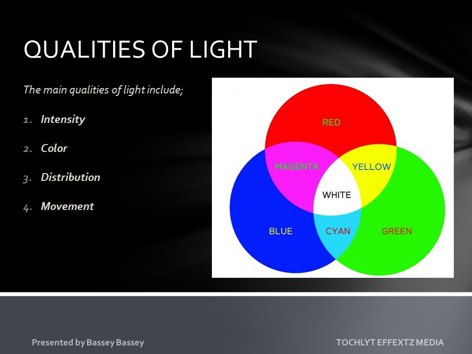 QUALITIES OF LIGHT The main qualities of light include; 1.Intensity 2.Color 3.Distribution 4.Movement Presented by Bassey Bassey TOCHLYT EFFEXTZ MEDIA
