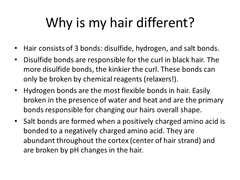 Why is my hair different? Hair consists of 3 bonds: disulfide, hydrogen, and salt bonds. Disulfide bonds are responsible for the curl in black hair. T