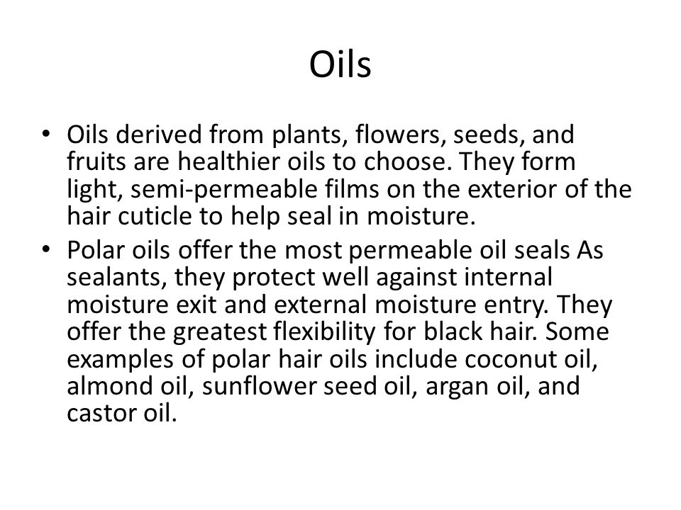 Oils Oils derived from plants, flowers, seeds, and fruits are healthier oils to choose. They form light, semi-permeable films on the exterior of the h